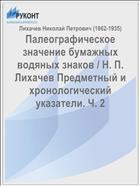 Палеографическое значение бумажных водяных знаков / Н. П. Лихачев Предметный и хронологический указатели. Ч. 2
