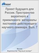 Проект будущего для России. Пространство вероятного и приемлемого: материалы постоянно действующего научного семинара. Вып. 7
