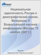 Национальная идентичность России и демографический кризис. Материалы II Всероссийской научной конференции (Москва, 15 ноября 2007 г.)