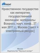 Нравственное государство как императив государственной эволюции: материалы Всеросс. науч. конф., 27 мая 2011 г., Москва [текст + электронный ресурс]