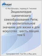 Энциклопедия сценическаго самообразования Ритм, его воспитательное значение для жизни и для искусства : шесть лекций. том 6