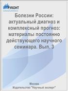 Болезни России: актуальный диагноз и комплексный прогноз: материалы постоянно действующего научного семинара. Вып. 3