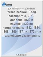 Устав лесной (Свод законов т. 8, ч. 1), дополненный и измененный по продолжениям 1863, 1864, 1868, 1860, 1871 и 1872 гг. и позднейшим узаконениям