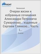 Очерки жизни и избранные сочинения Александра Петровича Сумарокова... изданные Сергеем Глинкою... Часть I...