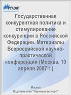 Государственная конкурентная политика и стимулирование конкуренции в Российской Федерации. Материалы Всероссийской научно-практической конференции (Москва, 10 апреля 2007 г.)