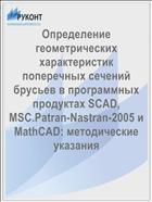 Определение геометрических характеристик поперечных сечений брусьев в программных продуктах SCAD, MSC.Patran-Nastran-2005 и MathCAD: методические указания