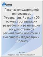 Пакет законодательной инициативы. Федеральный закон «Об основах организации разработки и реализации государственной региональной политики в Российской Федерации». (Проект)