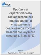 Проблемы стратегического государственного планирования и управления в современной России: материалы научного семинара. Вып. 5 (43)