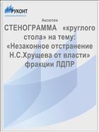 СТЕНОГРАММА   «круглого стола» на тему: «Незаконное отстранение  Н.С.Хрущева от власти»  фракции ЛДПР