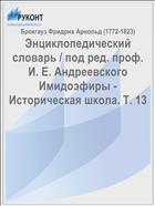 Энциклопедический словарь / под ред. проф. И. Е. Андреевского Имидоэфиры - Историческая школа. Т. 13