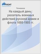 На каждый день: указатель военных действий русской армии и флота 1695-1905 гг.
