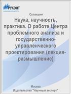 Наука, научность, практика. О работе Центра проблемного анализа и государственно-управленческого проектирования (лекция-размышление)