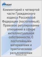 Комментарий к четвертой части Гражданского кодекса Российской Федерации (постатейный). Правовое регулирование отношений в сфере интеллектуальной собственности. С постатейными материалами и практическими разъяснениями