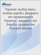 Украина: выбор веры, выбор судьбы. Двадцать лет независимоти Украины - двадцать лет борьбы за единство Русской Церкви