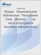 Фонды   Национальной   библиотеки   Республики   Саха   (Якутия)   -   как   часть культурного наследия народов мира