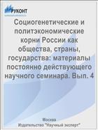 Социогенетические и политэкономические корни России как общества, страны, государства: материалы постоянно действующего научного семинара. Вып. 4