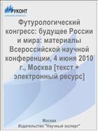 Футурологический конгресс: будущее России и мира: материалы Всероссийской научной конференции, 4 июня 2010 г., Москва [текст + электронный ресурс]