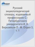 Русский энциклопедический словарь, издаваемый профессором С.-Петербургскаго университета И. Н. Березиным Л - М. Отдел 3, т. 1