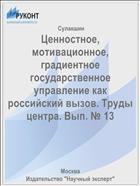 Ценностное, мотивационное, градиентное государственное управление как российский вызов. Труды центра. Вып. № 13