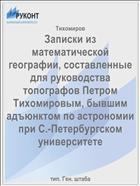 Записки из математической географии, составленные для руководства топографов Петром Тихомировым, бывшим адъюнктом по астрономии при С.-Петербургском университете