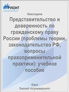 Представительство и доверенность по гражданскому праву России (проблемы теории, законодательство РФ, вопросы правоприменительной практики): учебное пособие