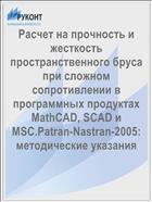 Расчет на прочность и жесткость пространственного бруса при сложном сопротивлении в программных продуктах MathCAD, SCAD и MSC.Patran-Nastran-2005: методические указания