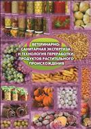Ветеринарно - санитарная  экспертиза и технология переработки продуктов растительного происхождения. Учебное пособие.