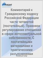 Комментарий к Гражданскому кодексу Российской Федерации части четвертой (постатейный). Правовое регулирование отношений в сфере интеллектуальной собственности. С постатейными материалами и практическими разъяснениями