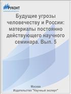 Будущие угрозы человечеству и России: материалы постоянно действующего научного семинара. Вып. 5