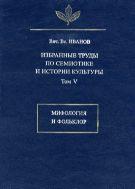 Избранные труды по семиотике и истории культуры. Т. V. Мифология и фольклор