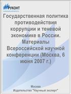Государственная политика противодействия коррупции и теневой экономике в России. Материалы Всероссийской научной конференции (Москва, 6 июня 2007 г.)