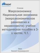 Макроэкономика: Национальная экономика (макроэкономическое равновесия и неравновести): учебно-методическое пособие в 3-х частях. Ч.1.
