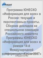 Программа ЮНЕСКО «Информация для всех» в России: текущие и перспективные проекты. Сборник докладов на специальном семинаре Российского комитета Программы ЮНЕСКО «Информация для всех» в рамках 14-й Международной конференции «Крым-2007»