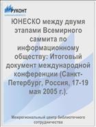ЮНЕСКО между двумя этапами Всемирного саммита по информационному обществу: Итоговый документ международной конференции (Санкт-Петербург, Россия, 17-19 мая 2005 г.).