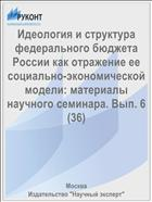Идеология и структура федерального бюджета России как отражение ее социально-экономической модели: материалы научного семинара. Вып. 6 (36)