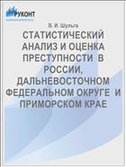 СТАТИСТИЧЕСКИЙ АНАЛИЗ И ОЦЕНКА ПРЕСТУПНОСТИ  В РОССИИ, ДАЛЬНЕВОСТОЧНОМ ФЕДЕРАЛЬНОМ ОКРУГЕ  И ПРИМОРСКОМ КРАЕ