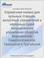 Справочная книжка для аульных старшин, волостных управителей и народных судей инородческого управления областей Акмолинской, Семипалатинской, Уральской и Тургайской