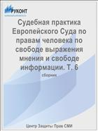 Судебная практика Европейского Суда по правам человека по свободе выражения мнения и свободе информации. Т. 6