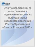Отчет о наблюдении за голосованием и подведением итогов на выборах главы городского поселения Ростов Ярославской области 21 апреля 2013 г.