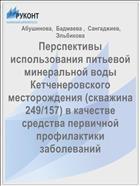 Перспективы использования питьевой минеральной воды Кетченеровского месторождения (скважина 249/157) в качестве средства первичной профилактики заболеваний