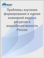 Проблемы изучения формирования и оценки изменений водных ресурсов и водообеспеченности России