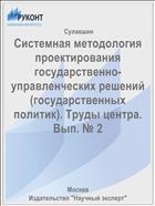 Системная методология проектирования государственно-управленческих решений (государственных политик). Труды центра. Вып. № 2