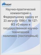 Научно-практический комментарий к Федеральному закону от 23 августа 1996 г. № 127-ФЗ «О науке и государственной научно-технической политике» (постатейный)