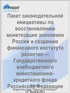 Пакет законодательной инициативы по восстановлению монетизации экономики России и созданию финансового института развития — Государственного внебюджетного инвестиционно-кредитного фонда Российской Федерации  (ГВИКФ)