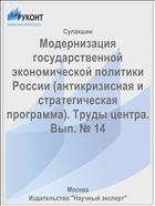 Модернизация государственной экономической политики России (антикризисная и стратегическая программа). Труды центра. Вып. № 14