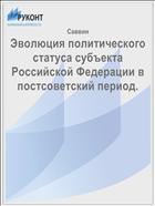Эволюция политического статуса субъекта Российской Федерации в постсоветский период.