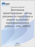 Дипломное проектирование : метод. указания по подготовке и защите выпускной квалификационной работы : спец. 080502