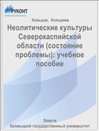 Неолитические культуры Северокаспийской области (состояние проблемы): учебное пособие