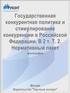 Государственная конкурентная политика и стимулирование конкуренции в Российской Федерации. В 2 т. Т. 2. Нормативный пакет