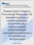 Комментарий к Кодексу Российской Федерации об Административных правонарушениях (постатейный) с практическими разъяснениями официальных органов и постатейными материалами